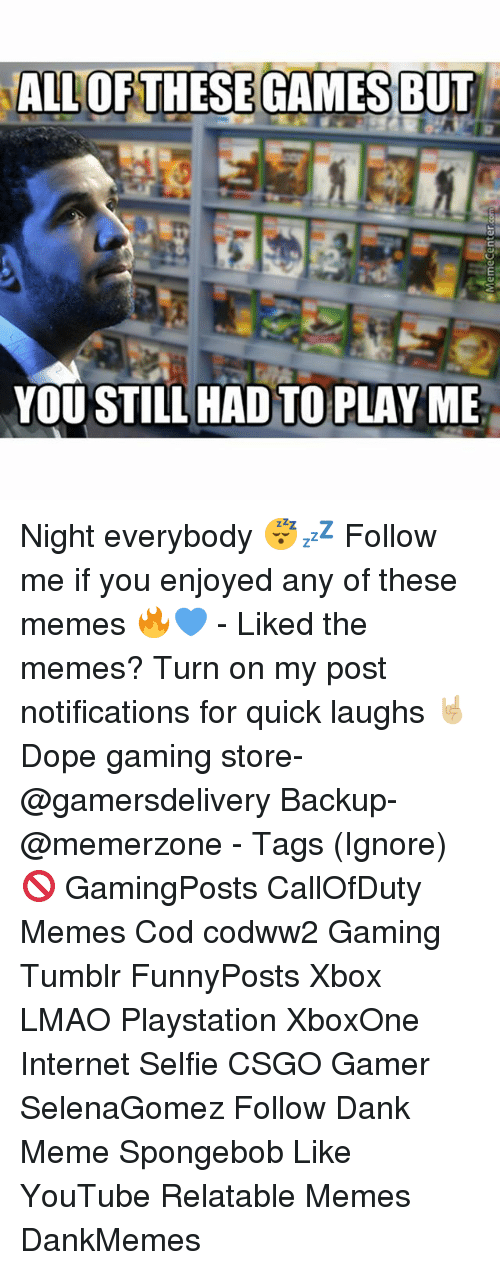 Dank, Dope, and Internet: ALLOF THESE GAMES BUT  YOU STILL HAD TO PLAY ME Night everybody 😴💤 Follow me if you enjoyed any of these memes 🔥💙 - Liked the memes? Turn on my post notifications for quick laughs 🤘🏼 Dope gaming store- @gamersdelivery Backup- @memerzone - Tags (Ignore) 🚫 GamingPosts CallOfDuty Memes Cod codww2 Gaming Tumblr FunnyPosts Xbox LMAO Playstation XboxOne Internet Selfie CSGO Gamer SelenaGomez Follow Dank Meme Spongebob Like YouTube Relatable Memes DankMemes