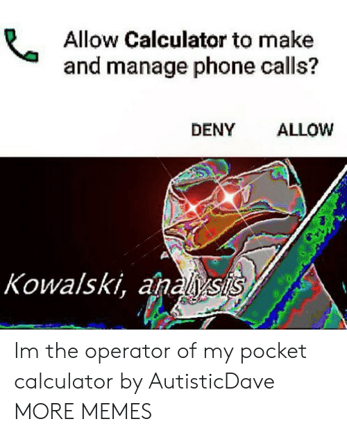 Anals: Allow Calculator to make  and manage phone calls?  DENY ALLOW  Kowalski, anals Im the operator of my pocket calculator by AutisticDave MORE MEMES