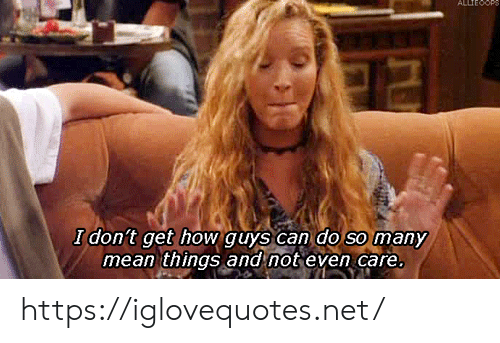 Do So: ALLTEOOP  I don't get how guys can do so many  mean things and not even care. https://iglovequotes.net/