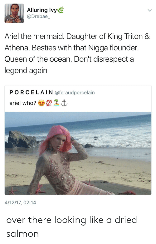 Ariel, Queen, and Athena: Alluring Ivy  @Drebae  Ariel the mermaid. Daughter of King Triton &  Athena. Besties with that Nigga flounder  Queen of the ocean. Don't disrespect a  legend again  PORCELAIN @feraudporcelain  4/12/17, 02:14 over there looking like a dried salmon