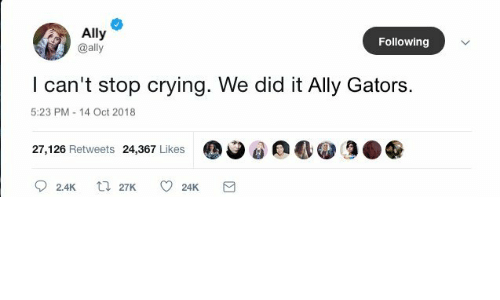 Crying, Ally, and Following: Ally  @ally  Following  I can't stop crying. We did it Ally Gators  5:23 PM-14 Oct 2018  27,126 Retweets 24,367 Likes  2.4K