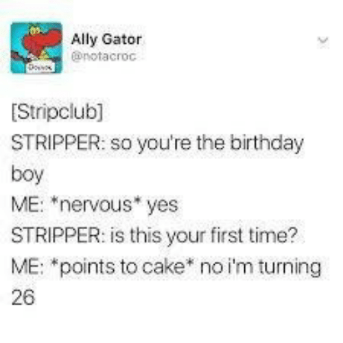 """stripper: Ally Gator  @notacroc  Stripclub]  STRIPPER: so you're the birthday  boy  ME: """"nervous* yes  STRIPPER: is this your first time?  ME: *points to cake* no i'm turning  26"""