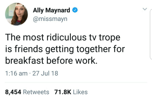 Friends, Work, and Ally: Ally Maynard  @missmayn  The most ridiculous tv trope  is friends getting together for  breakfast before work.  1:16 am 27 Jul 18  8,454 Retweets 71.8K Like:s