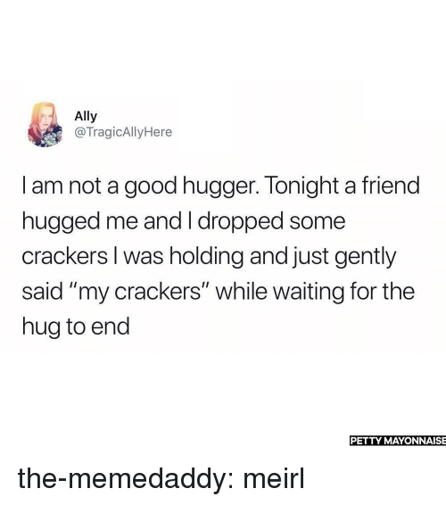 """Petty, Tumblr, and Ally: Ally  @TragicAllyHere  I am not a good hugger. Tonight a friend  hugged me and I dropped some  crackers I was holding and just gently  said """"my crackers"""" while waiting for the  hug to end  PETTY MAYONNAISE the-memedaddy:  meirl"""