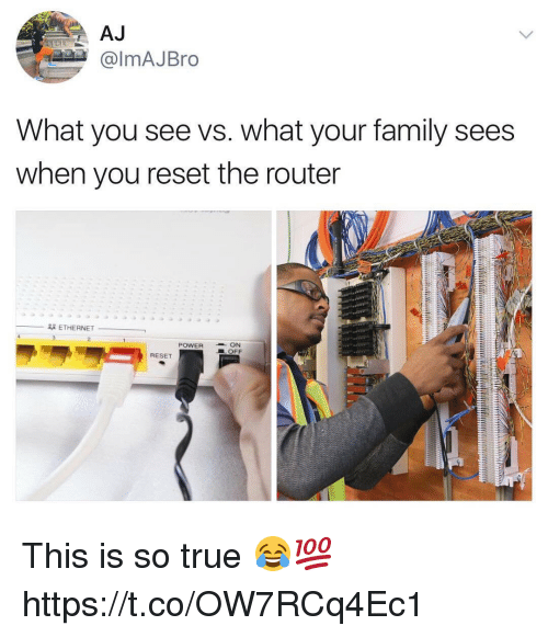 Reseted: almAJBro  What you see vs. what your family sees  when you reset the router  -翠ETHERNET-  .  POWER-ON  LOFF  RESET This is so true 😂💯 https://t.co/OW7RCq4Ec1