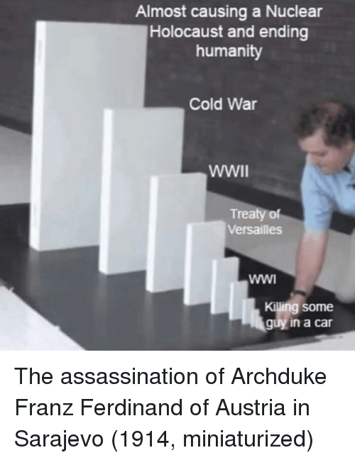 versailles: Almost causing a Nuclear  Holocaust and ending  humanity  Cold War  Treaty of  Versailles  Killing some  guy in a car The assassination of Archduke Franz Ferdinand of Austria in Sarajevo (1914, miniaturized)