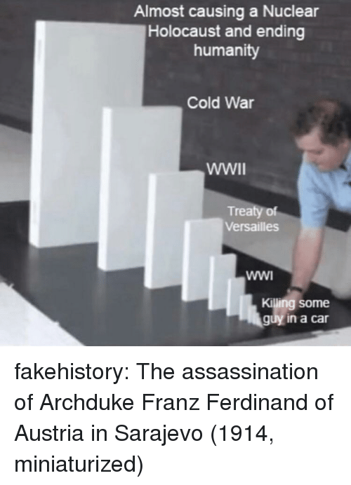 versailles: Almost causing a Nuclear  Holocaust and ending  humanity  Cold War  Treaty of  Versailles  Killing some  guy in a car fakehistory:  The assassination of Archduke Franz Ferdinand of Austria in Sarajevo (1914, miniaturized)