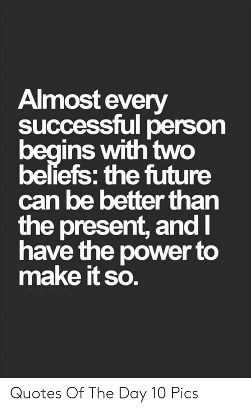 Future, Power, and Quotes: Almost every  successful person  begins with two  beliefs: the future  can be better than  the present, and I  have the power to  make it so. Quotes Of The Day 10 Pics