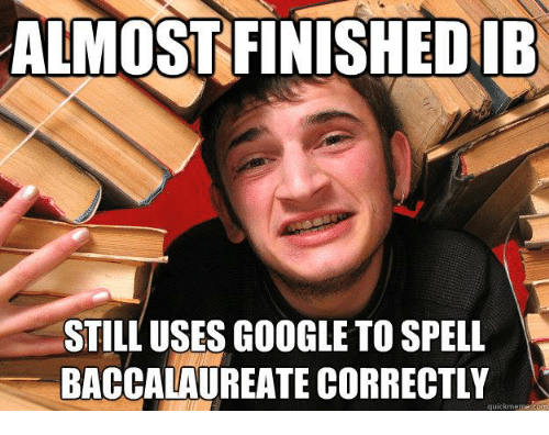 Google, International Baccalaureate, and Spelling: ALMOST FINISHEDIB  STILL USES GOOGLE TO SPELL  BACCALAUREATE CORRECTLY  quick meme