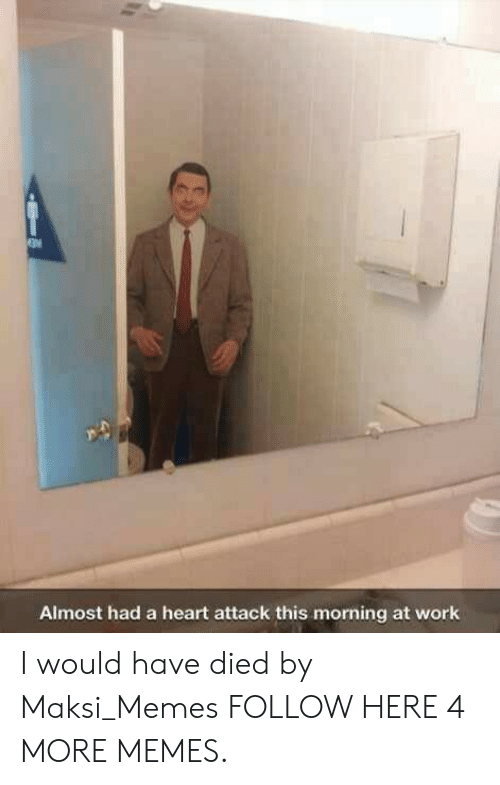 Almost Had A Heart Attack: Almost had a heart attack this morning at work I would have died by Maksi_Memes FOLLOW HERE 4 MORE MEMES.