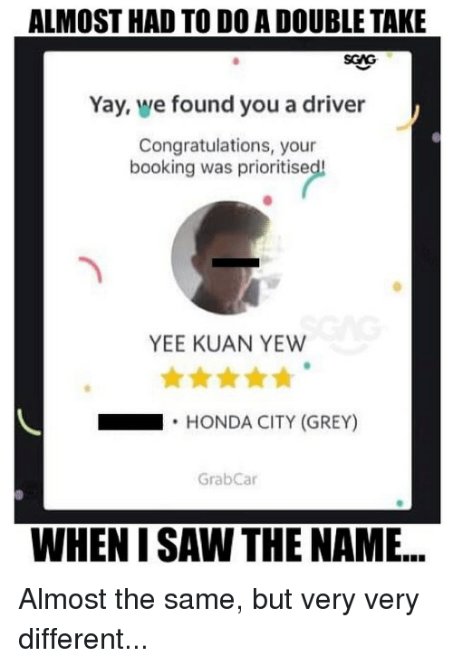 Honda, Memes, and Saw: ALMOST HAD TO D0 A DOUBLE TAKE  SGAG  Yay, we found you a driver  Congratulations, your  booking was prioritise  YEE KUAN YEW  .HONDA CITY (GREY)  GrabCar  WHEN I SAW THE NAME... Almost the same, but very very different...