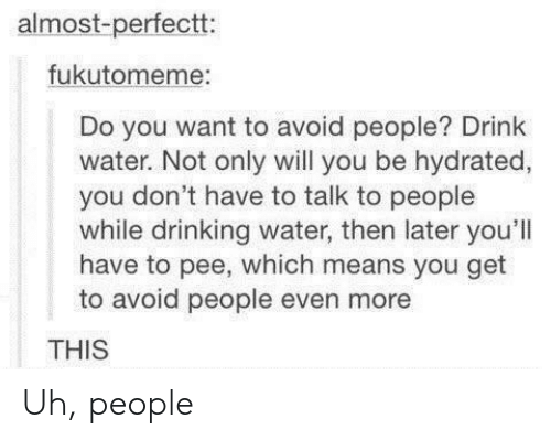 Almost-Perfectt Fukutomeme Do You Want to Avoid People? Drink Water Not  Only Will You Be Hydrated You Don't Have to Talk to People While Drinking  Water Then Later You'll Have to Pee