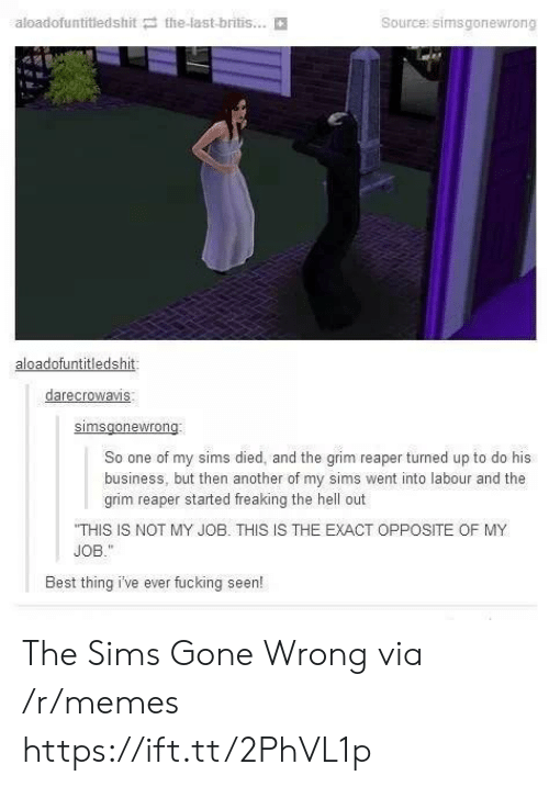 grim reaper: aloadofuntitledshit the-last-britis...  Source: simsgonewrong  aloadofuntitledshit  darecrowavis  So one of my sims died, and the grim reaper turned up to do his  business, but then another of my sims went into labour and the  grim reaper started freaking the hell out  THIS IS NOT MY JOB. THIS IS THE EXACT OPPOSITE OF MY  JOB.  Best thing i've ever fucking seen! The Sims Gone Wrong via /r/memes https://ift.tt/2PhVL1p