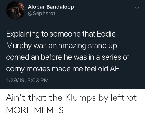 Af, Dank, and Eddie Murphy: Alobar Bandaloop  @Sephsrot  Explaining to someone that Eddie  Murphy was an amazing stand up  co  median before he was in a series  of  corny movies made me feel old AF  1/29/19, 3:03 PM Ain't that the Klumps by leftrot MORE MEMES