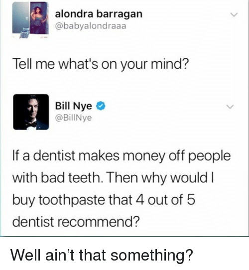 Bad, Dank, and Money: alondra barragan  @babyalondraaa  Tell me what's on your mind?  Bill Nyeo  @BillNye  If a dentist makes money off people  with bad teeth. Then why would l  buy toothpaste that 4 out of 5  dentist recommend? Well ain't that something?