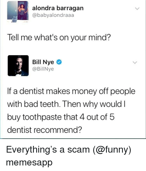 Bad, Bill Nye, and Funny: alondra barragan  @babyalondraaa  Tell me what's on your mind?  Bill Nye  @BillNye  If a dentist makes money off people  with bad teeth. Then why would l  buy toothpaste that 4 out of b  dentist recommend? Everything's a scam (@funny) memesapp