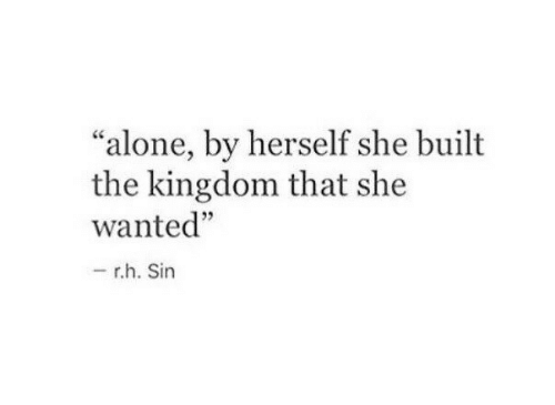 "Being Alone, Kingdom, and Wanted: ""alone, by herself she built  the kingdom that she  wanted""  05  r.h. Sin"
