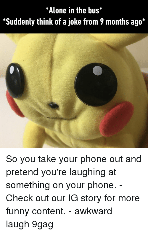 9gag, Being Alone, and Funny: Alone in the bus  *Suddenly think of a joke from 9 months ago* So you take your phone out and pretend you're laughing at something on your phone.⠀ -⠀ Check out our IG story for more funny content.⠀ -⠀ awkward laugh 9gag