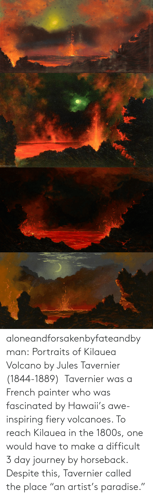 "French: aloneandforsakenbyfateandbyman:  Portraits of Kilauea Volcano by Jules Tavernier (1844-1889)    Tavernier was a French painter who was fascinated by Hawaii's awe-inspiring fiery volcanoes. To reach Kilauea in the 1800s, one would have to make a difficult 3 day journey by horseback. Despite this, Tavernier called the place ""an artist's paradise."""