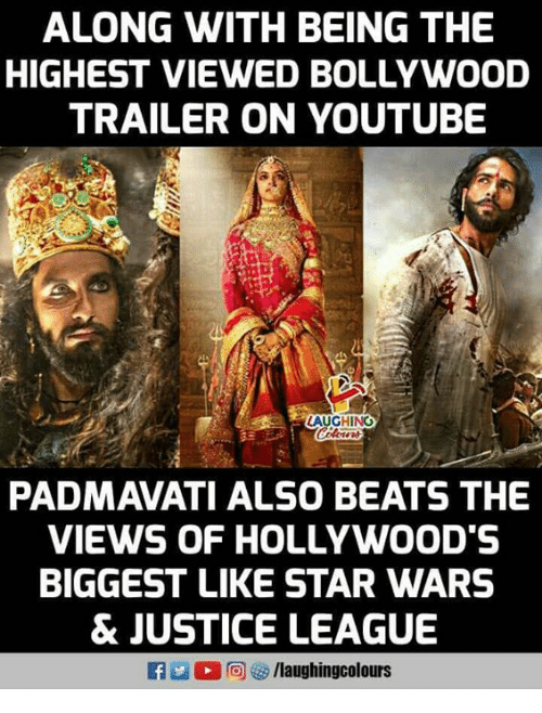 Bollywood: ALONG WITH BEING THE  HIGHEST VIEWED BOLLYWOOD  TRAILER ON YOUTUBE  AUGHING  PADMAVATI ALSO BEATS THE  VIEWS OF HOLLYWOOD'S  BIGGEST LIKE STAR WARS  & JUSTICE LEAGUE  f/laughingcolours