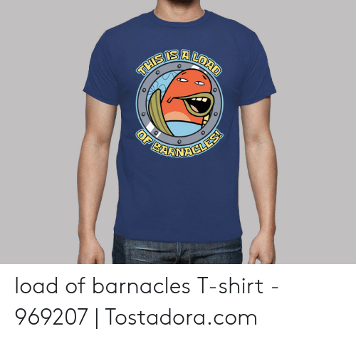 Alord Load Of Barnacles T Shirt 969207 Tostadoracom Com Meme On Awwmemes Com
