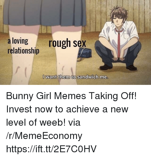Memes, Sex, and Girl: aloving rough sex  relationship  Iwant them to sandwich me Bunny Girl Memes Taking Off! Invest now to achieve a new level of weeb! via /r/MemeEconomy https://ift.tt/2E7C0HV