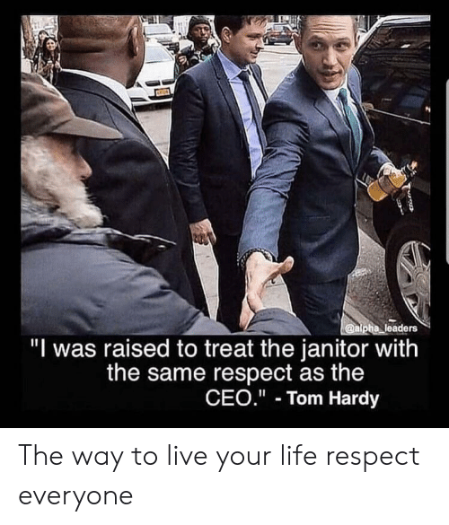 "Life, Respect, and Tom Hardy: @alpha leaders  ""I was raised to treat the janitor with  the same respect as the  CEO."" Tom Hardy The way to live your life respect everyone"