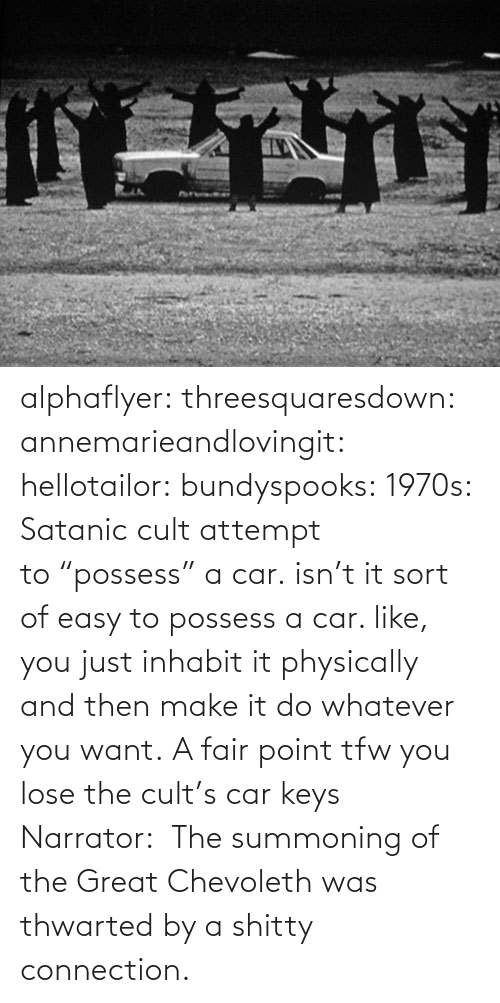 "TFW: alphaflyer:  threesquaresdown:  annemarieandlovingit:  hellotailor:  bundyspooks:  1970s: Satanic cult attempt to ""possess"" a car.  isn't it sort of easy to possess a car. like, you just inhabit it physically and then make it do whatever you want.   A fair point  tfw you lose the cult's car keys  Narrator:  The summoning of the Great Chevoleth was thwarted by a shitty connection."