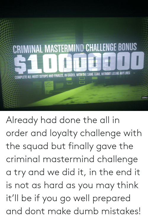 in the end: Already had done the all in order and loyalty challenge with the squad but finally gave the criminal mastermind challenge a try and we did it, in the end it is not as hard as you may think it'll be if you go well prepared and dont make dumb mistakes!