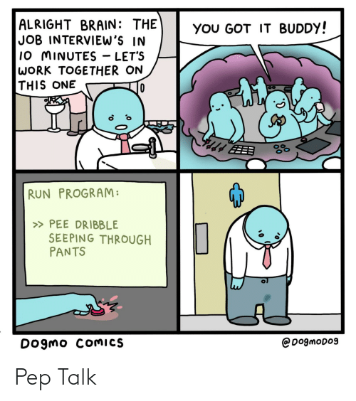 got it: ALRIGHT BRAIN: THE  JOB INTERVIEW'S IN  10 MINUTES - LET'S  WORK TOGETHER ON  THIS ONE  YOU GOT IT BUDDY!  EEB  RUN PROGRAM:  » PEE DRIBBLE  SEEPING THROUGH  PANTS  @DogmoD09  Dogmo COMICS Pep Talk