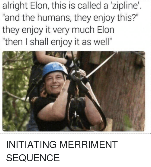 """Reddit, Alright, and Elon: alright Elon, this is called a 'zipline  """"and the humans, they enjoy this?""""  they enjoy it very much Elon  """"then I shall enjoy it as well""""  I. INITIATING MERRIMENT SEQUENCE"""