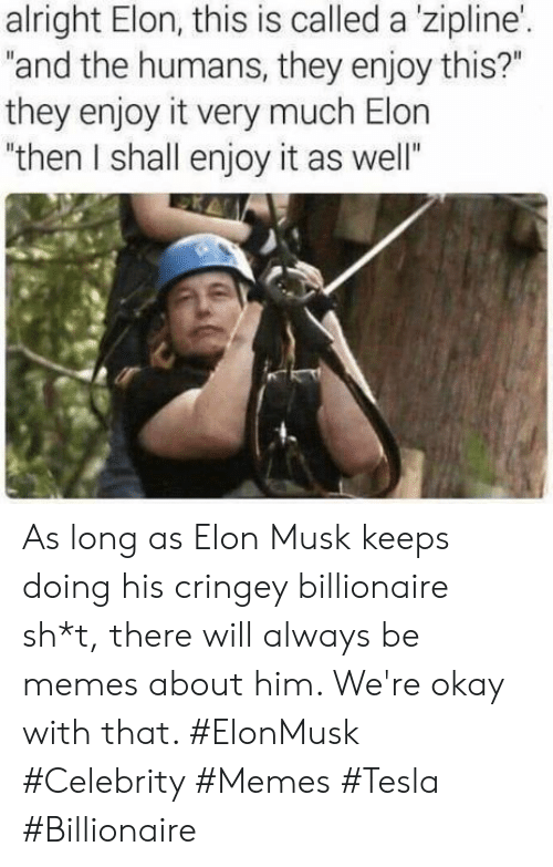 """Memes, Okay, and Alright: alright Elon, this is called a 'zipline'.  """"and the humans, they enjoy this?""""  they enjoy it very much Elon  """"then I shall enjoy it as well"""" As long as Elon Musk keeps doing his cringey billionaire sh*t, there will always be memes about him. We're okay with that. #ElonMusk #Celebrity #Memes #Tesla #Billionaire"""