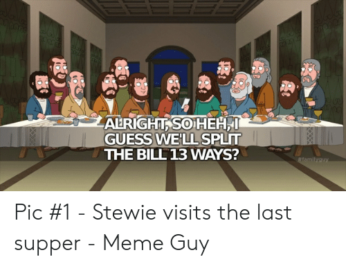Last Supper Meme: ALRIGHT SOHEH  GUESS WELL SPLIT  THE BILL 13 WAYS?  #familyguy  XXXX Pic #1 - Stewie visits the last supper - Meme Guy