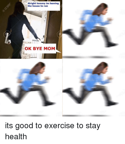 tommys: Alright tommy im leaving  the house to run  OK BYE MOM its good to exercise to stay health