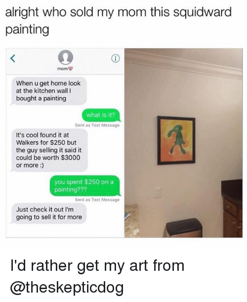 Senting: alright who sold my mom this squidward  painting  When u get home look  at the kitchen wall I  bought a painting  what is it?  Sent as Text Message  It's cool found it at  Walkers for $250 but  the guy selling it said it  could be worth $3000  or more:  you spent $250 on a  painting???  Sent as Text Message  Just check it out I'm  going to sell it for more I'd rather get my art from @theskepticdog