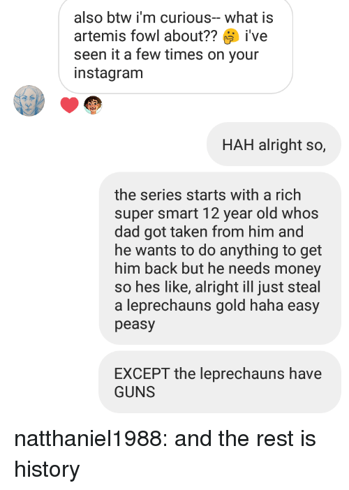 Dad, Guns, and Money: also btw i'm curious-what is  artemis fowl about??ive  seen it a few times on your  instagranm  HAH alright so,  the series starts with a rich  super smart 12 year old whos  dad got taken from him and  he wants to do anything to get  him back but he needs money  so hes like, alright ill just steal  a leprechauns gold haha easy  peasy  EXCEPT the leprechauns have  GUNS natthaniel1988: and the rest is history