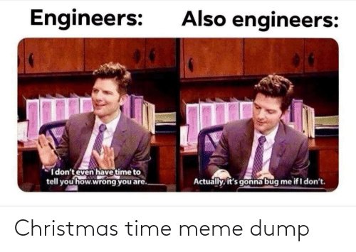 to-tell-you: Also engineers:  Engineers:  I don't even have time to  tell you how.wrong you are.  Actually, it's gonna bug  me if I don't. Christmas time meme dump