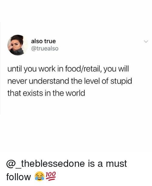 Food, Memes, and True: also true  @truealso  until you work in food/retail, you will  never understand the level of stupid  that exists in the world @_theblessedone is a must follow 😂💯