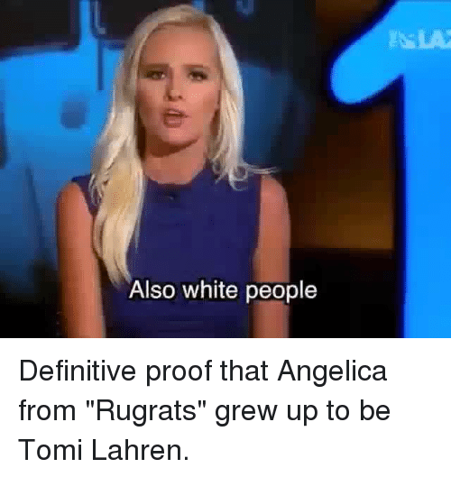 "Definitely, Memes, and Rugrats: Also white people Definitive proof that Angelica from ""Rugrats"" grew up to be Tomi Lahren."
