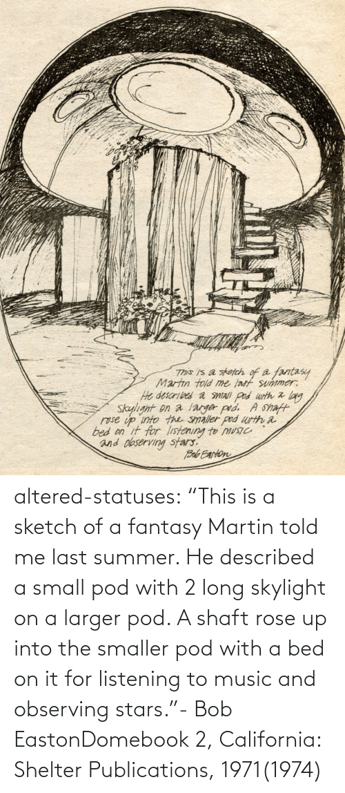 "bed: altered-statuses:  ""This is a sketch of a fantasy Martin told me last summer. He described a small pod with 2 long skylight on a larger pod. A shaft rose up into the smaller pod with a bed on it for listening to music and observing stars.""- Bob EastonDomebook 2, California: Shelter Publications, 1971(1974)"