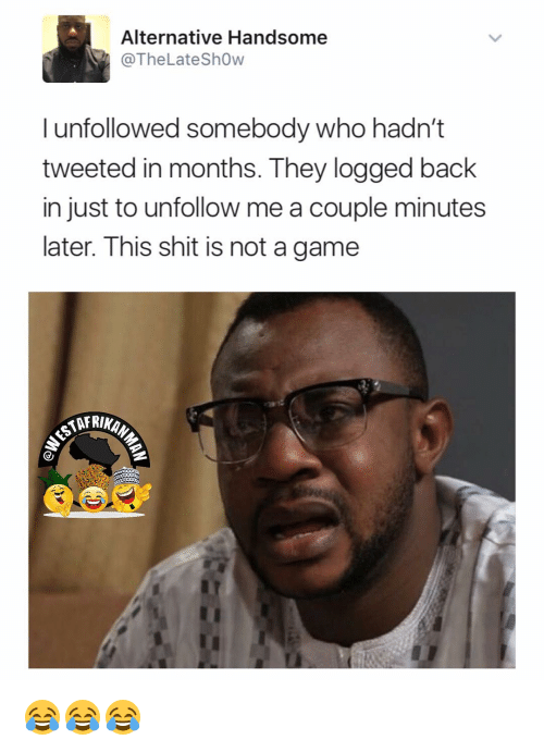 coupling: Alternative Handsome  @The Late Show  I unfollowed somebody who hadn't  tweeted in months. They logged back  in just to unfollow me a couple minutes  later. This shit is not a game  AARINAN 😂😂😂