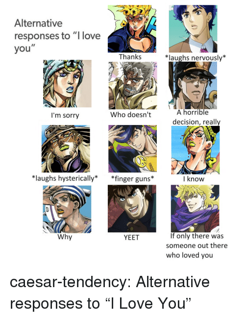 """tendency: Alternative  responses to """"l love  you""""  Thanks  *laughs nervously*  A horrible  decision, really  I'm sorry  Who doesn't  *laughs hysterically* *finger guns*  I know  If only there was  someone out there  who loved you  Why  YEET caesar-tendency: Alternative responses to""""I Love You"""""""