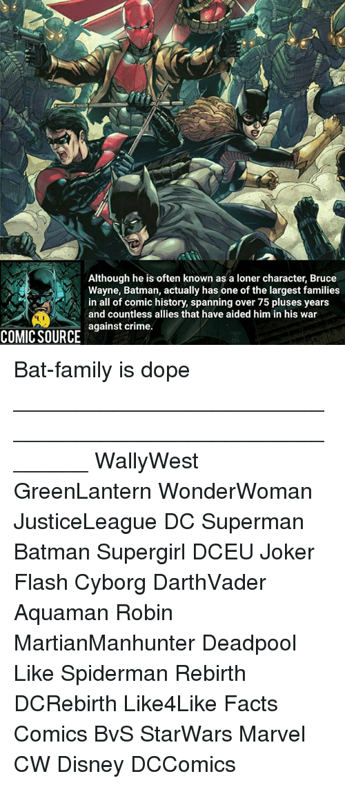 Criming: Although he is often known as a loner character, Bruce  Wayne, Batman, actually has one of the largest families  in all of comic history, spanning over 75 pluses years  and countless allies that have aided him in his war  against crime.  COMIC SOURCE Bat-family is dope ________________________________________________________ WallyWest GreenLantern WonderWoman JusticeLeague DC Superman Batman Supergirl DCEU Joker Flash Cyborg DarthVader Aquaman Robin MartianManhunter Deadpool Like Spiderman Rebirth DCRebirth Like4Like Facts Comics BvS StarWars Marvel CW Disney DCComics