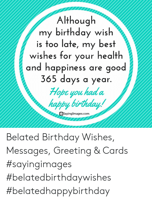 greeting cards: Although  my birthday wish  is too late, my best  wishes for vour health  and happiness are good  365 days a year  Hope you had a  happy birthday  QSayinglmages.com Belated Birthday Wishes, Messages, Greeting & Cards #sayingimages #belatedbirthdaywishes #belatedhappybirthday