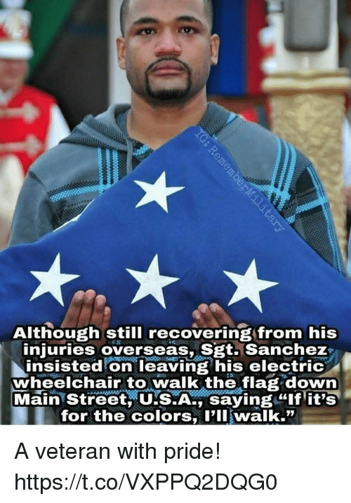 """Memes, 🤖, and Pll: Although still recovering from his  injuries overseas, Sgt. Sanchez  insisted on leaving his electric  wheelchair to walk the flag down  Main Street, US.A., saying """"lf it's  for the colors, Pll walk."""" A veteran with pride! https://t.co/VXPPQ2DQG0"""