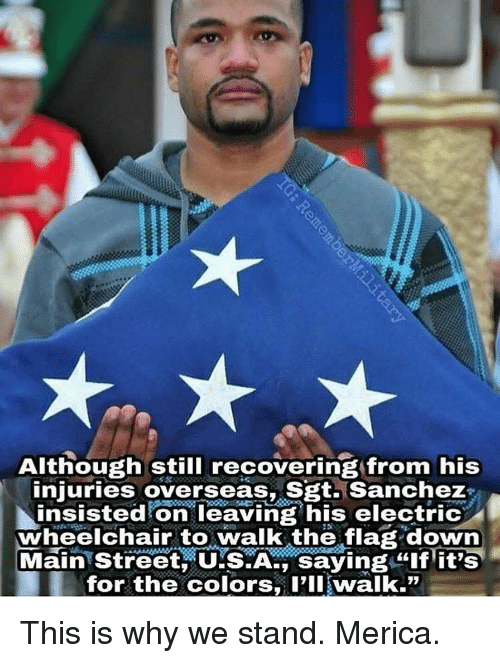 """Memes, 🤖, and Usa: Although still recovering from his  injuries overseas, Sgt. Sanchez  insisted on leaving his electric  wheelchair to walk the flag down  Main Street USA saying """"if iTS  for the colors P'IlI walk."""" This is why we stand. Merica."""