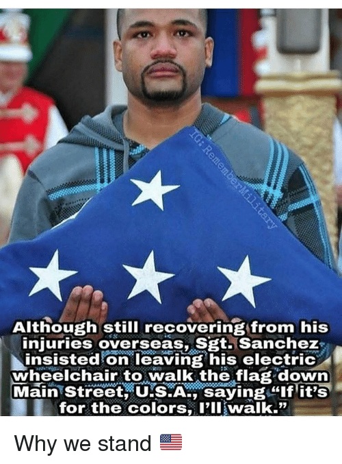 """Memes, 🤖, and Usa: Although still recovering from his  niuries overseas, Sgt.Sanchez  njuries overseasS S2ti sanchez  insisted on leaving his electric  wheelchair to walk the flag down  Mainstreet USA, saying """"If it's  for the colors, I'II walk."""" Why we stand 🇺🇸"""