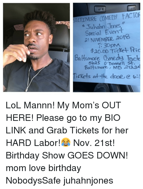 Birthday, Lol, and Love: ALTTMORE COMEDY ACTO  322  Juhahn Jones  Special Event  21 NOVEMBE ao18  Baltimore Comedy Tac  Tickets etthe dooe, e b:  1:30pm  ね0.00 Tichet Ric  5ba5 o'Donnell St  Baltimore, MD 2123 LoL Mannn! My Mom's OUT HERE! Please go to my BIO LINK and Grab Tickets for her HARD Labor!😂 Nov. 21st! Birthday Show GOES DOWN! mom love birthday NobodysSafe juhahnjones