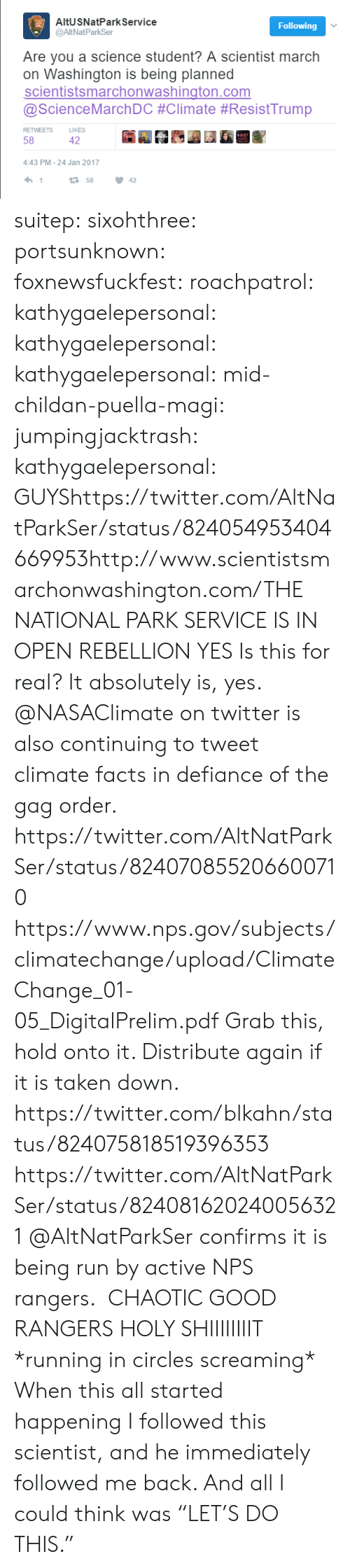 """Defiance: AltUSNatPark Service  @AltNatParkSer  Following  Are you a science student? A scientist march  on Washington is being planned  scientistsmarchonwashington.com  @ScienceMarchDC #Climate #ResistTrump  RETWEETS  LIKES  58  42  4:43 PM-24 Jan 2017  1  158  42 suitep: sixohthree:  portsunknown:  foxnewsfuckfest:  roachpatrol:   kathygaelepersonal:  kathygaelepersonal:  kathygaelepersonal:  mid-childan-puella-magi:  jumpingjacktrash:  kathygaelepersonal:   GUYShttps://twitter.com/AltNatParkSer/status/824054953404669953http://www.scientistsmarchonwashington.com/THE NATIONAL PARK SERVICE IS IN OPEN REBELLION   YES  Is this for real?  It absolutely is, yes. @NASAClimate on twitter is also continuing to tweet climate facts in defiance of the gag order. https://twitter.com/AltNatParkSer/status/824070855206600710 https://www.nps.gov/subjects/climatechange/upload/ClimateChange_01-05_DigitalPrelim.pdf Grab this, hold onto it. Distribute again if it is taken down.  https://twitter.com/blkahn/status/824075818519396353  https://twitter.com/AltNatParkSer/status/824081620240056321 @AltNatParkSer confirms it is being run by active NPS rangers.  CHAOTIC GOOD RANGERS   HOLY SHIIIIIIIIT  *running in circles screaming*   When this all started happening I followed this scientist, and he immediately followed me back. And all I could think was """"LET'S DO THIS."""""""