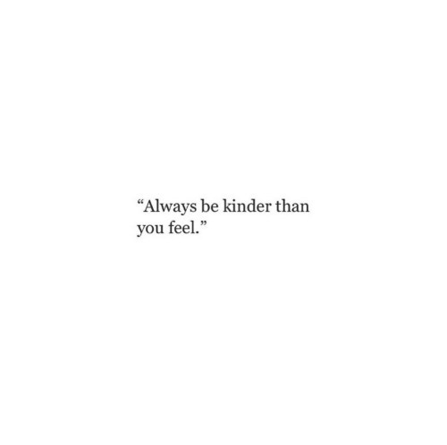 """You, Kinder, and Feel: """"Always be kinder than  you feel."""""""
